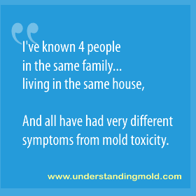 I've known 4 people in the same family...living in the same house, and all have had very different symptoms from mold toxicity.